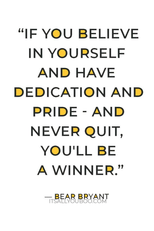 """""""If you believe in yourself and have dedication and pride - and never quit, you'll be a winner. The price of victory is high but so are the rewards."""" ― Bear Bryant"""