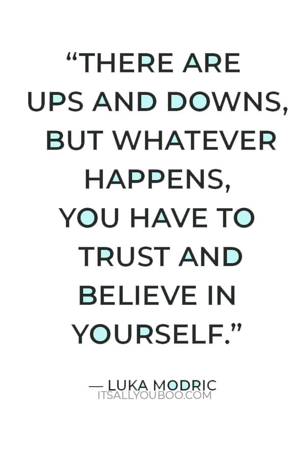 """""""There are ups and downs, but whatever happens, you have to trust and believe in yourself."""" ― Luka Modric"""
