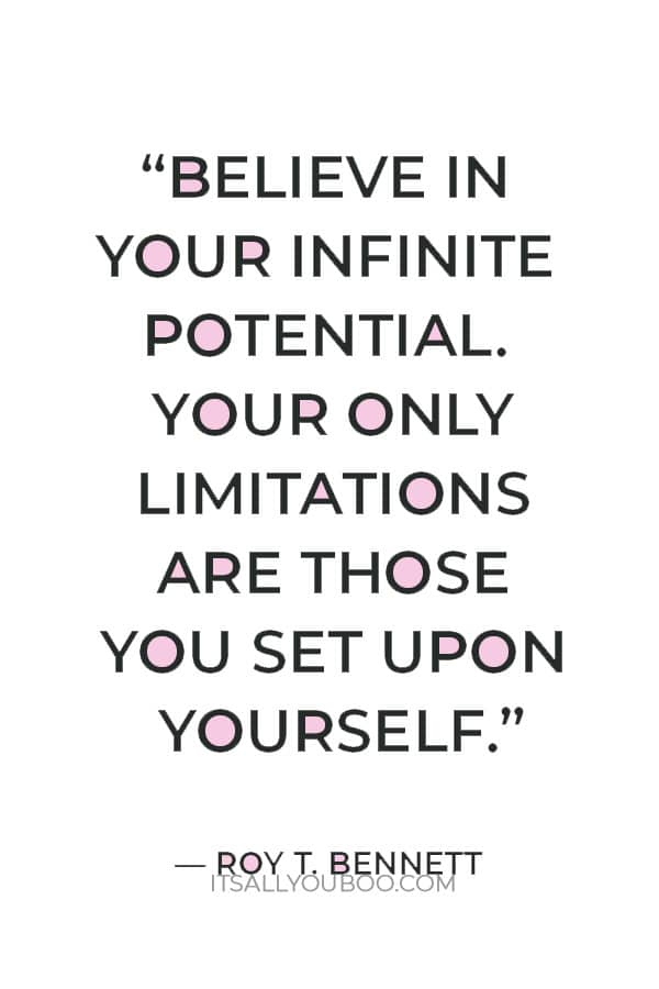 """""""Believe in your infinite potential. Your only limitations are those you set upon yourself."""" ― Roy T. Bennett"""