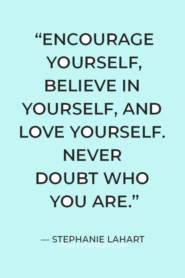 """""""Encourage yourself, believe in yourself, and love yourself. Never doubt who you are."""" ― Stephanie Lahart"""