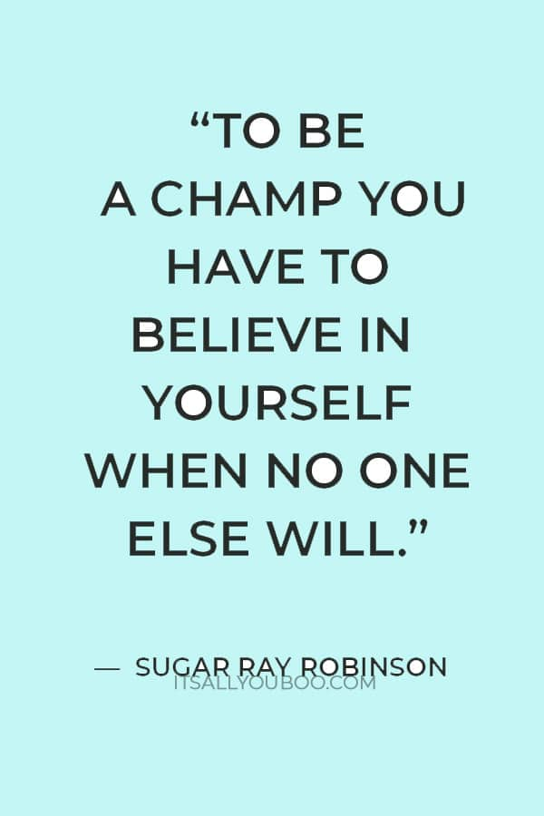 """""""To be a champ you have to believe in yourself when no one else will."""" ― Sugar Ray Robinson"""