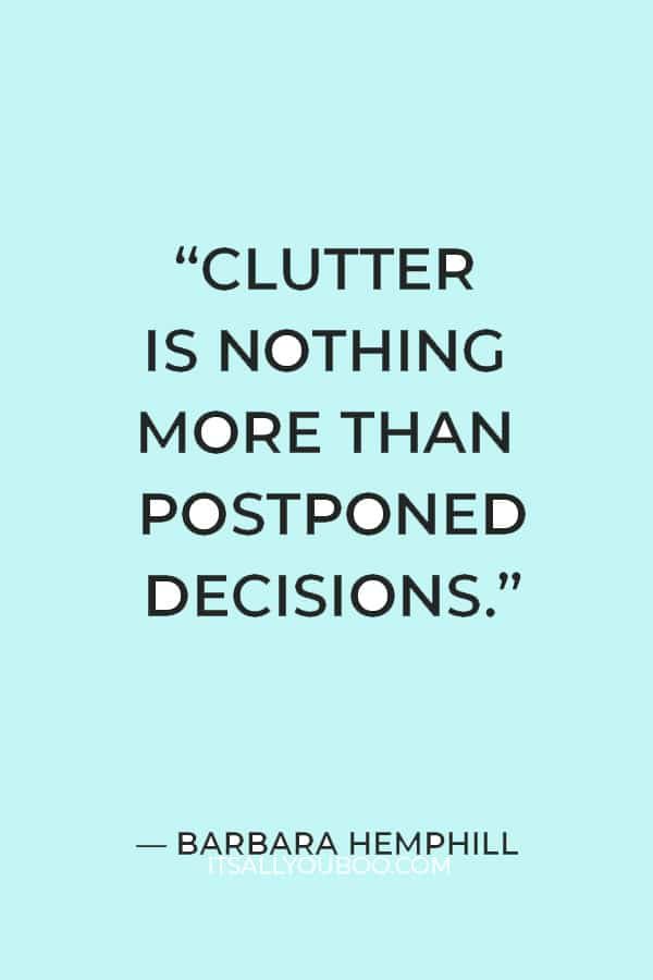 """""""Clutter is nothing more than postponed decisions"""" ― Barbara Hemphill"""