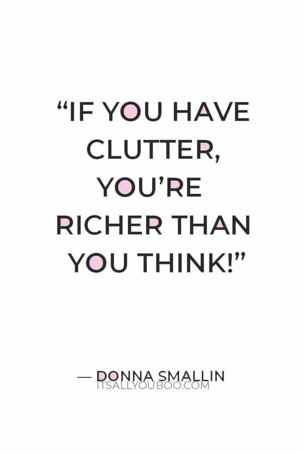"""""""If you have clutter, you're richer than you think!"""" ― Donna Smallin"""