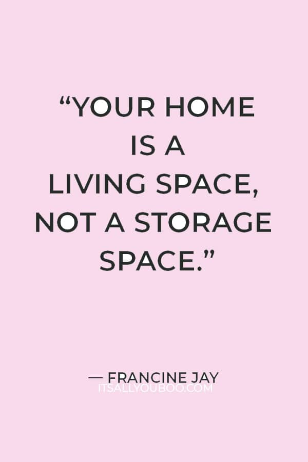 """""""Your home is a living space, not a storage space."""" ― Francine Jay"""