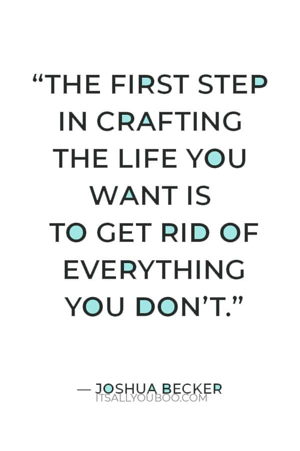 """""""The first step in crafting the life you want is to get rid of everything you don't."""" ― Joshua Becker"""