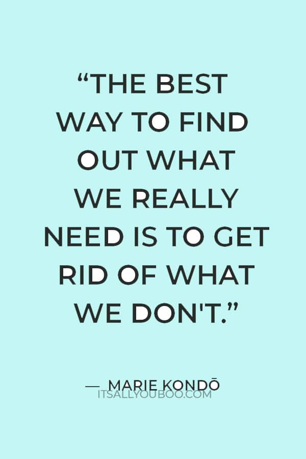 """""""The best way to find out what we really need is to get rid of what we don't."""" ― Marie Kondō"""