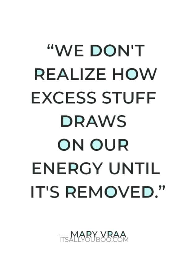 """""""We don't realize how excess stuff draws on our energy until it's removed."""" ― Mary Vraa"""
