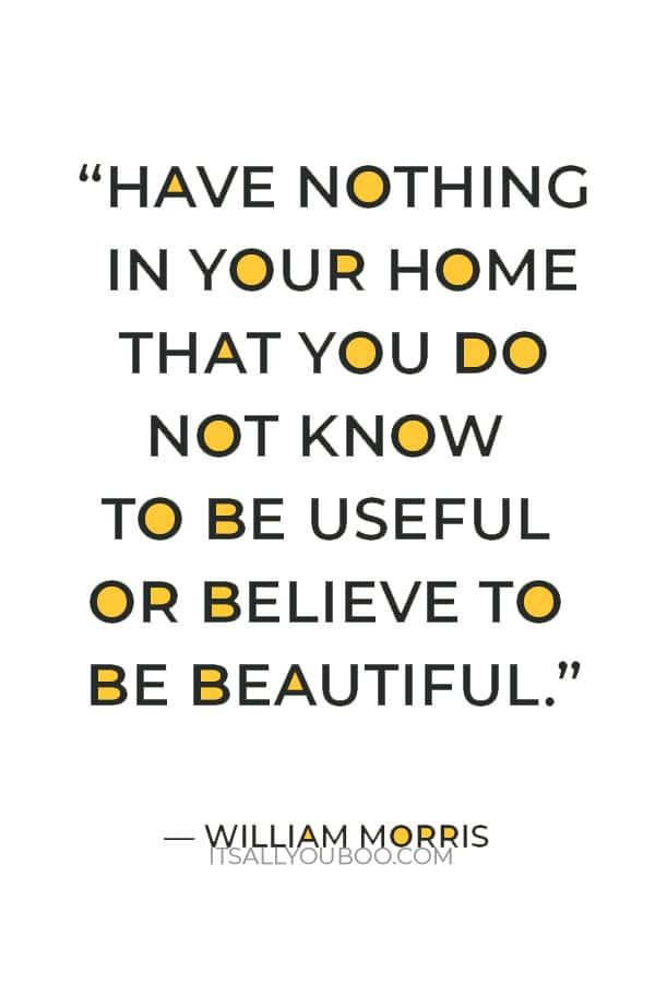 """""""Have nothing in your home that you do not know to be useful or believe to be beautiful."""" — William Morris"""