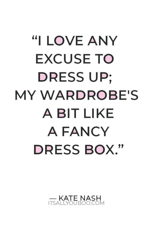 """I love any excuse to dress up; my wardrobe's a bit like a fancy dress box."" ― Kate Nash"