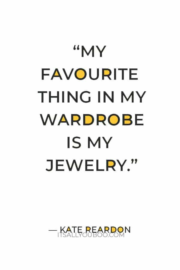 """My favourite thing in my wardrobe is my jewelry."" ― Kate Reardon"