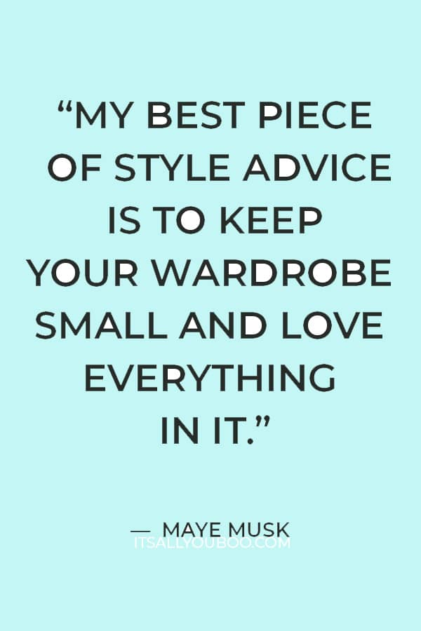 """""""My best piece of style advice is to keep your wardrobe small and love everything in it."""" ― Maye Musk"""