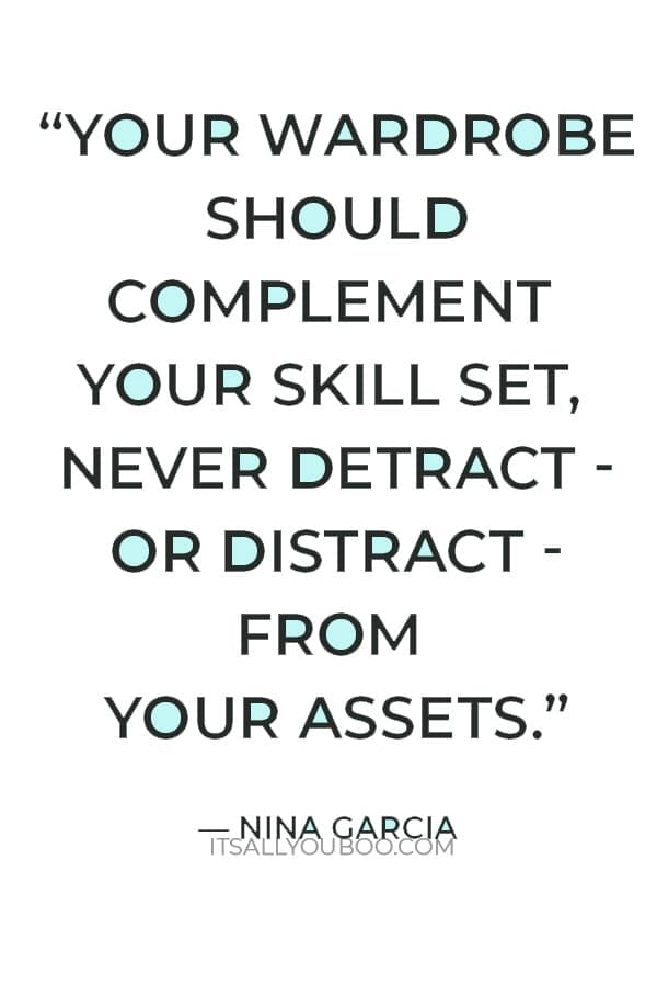 """""""Your wardrobe should complement your skill set, never detract - or distract - from your assets."""" ― Nina Garcia"""