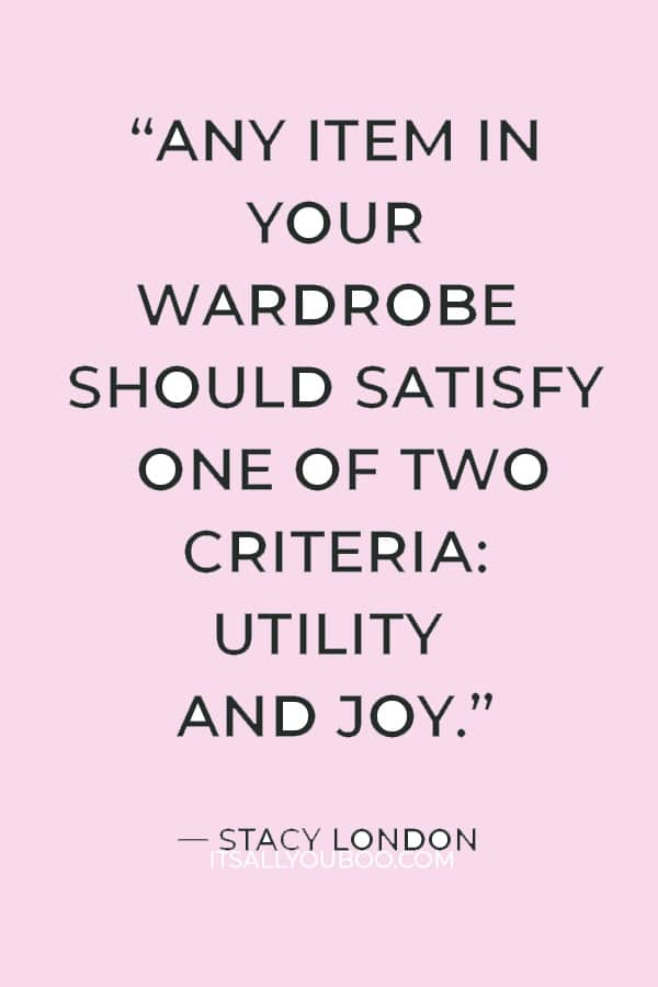 """""""Any item in your wardrobe should satisfy one of two criteria: utility and joy."""" ― Stacy London"""