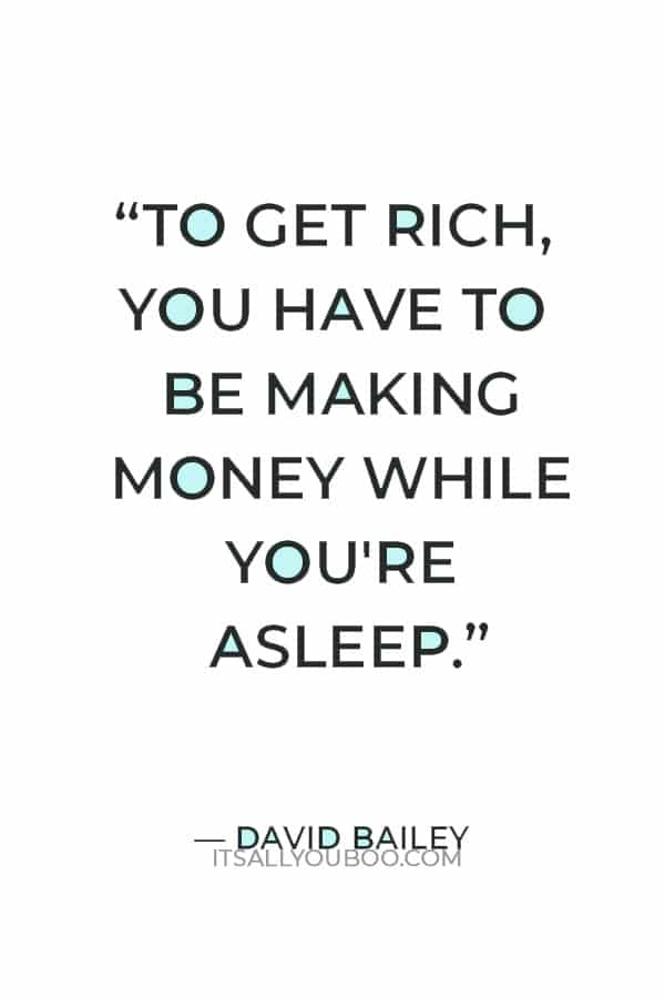 """""""To get rich, you have to be making money while you're asleep."""" ― David Bailey"""