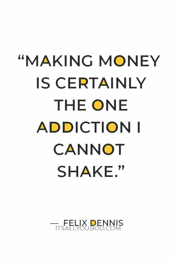 """""""Making money is certainly the one addiction I cannot shake."""" ― Felix Dennis"""