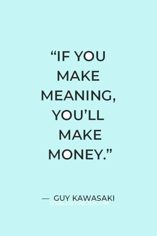 """If you make meaning, you'll make money."" ― Guy Kawasaki"