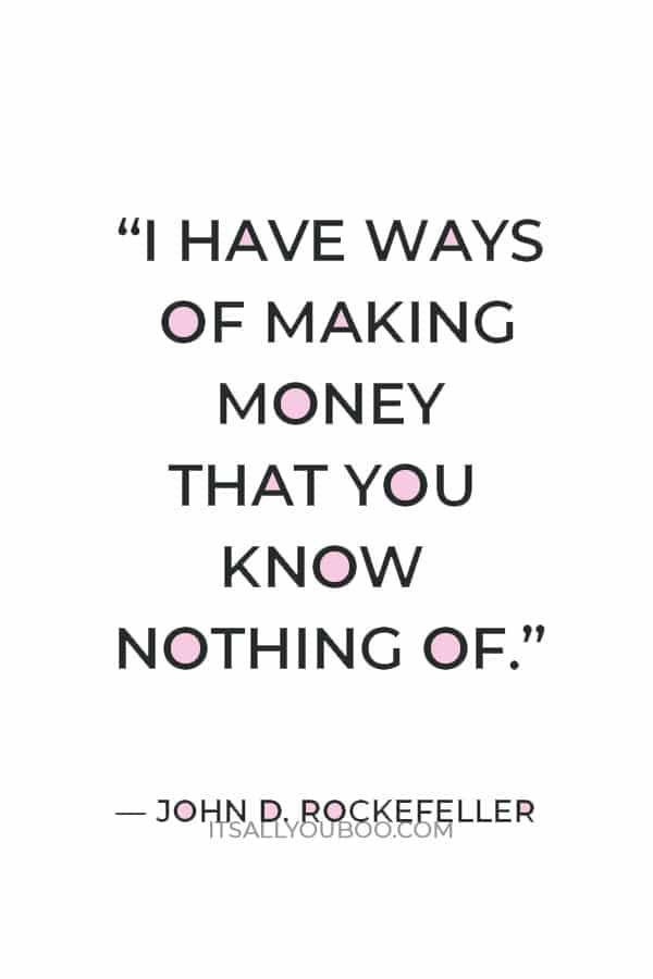 """""""I have ways of making money that you know nothing of."""" ― John D. Rockefeller"""
