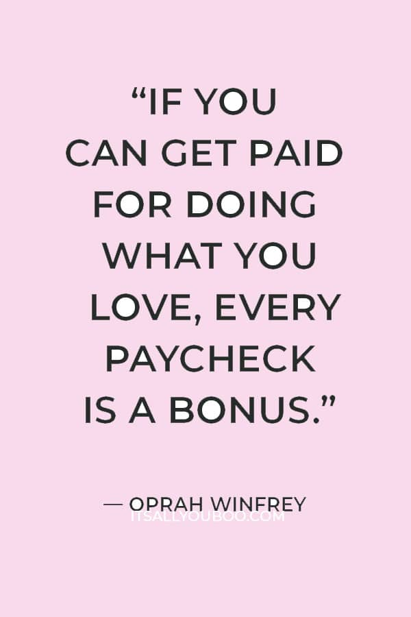 """""""If you can get paid for doing what you love, every paycheck is a bonus."""" ― Oprah Winfrey"""