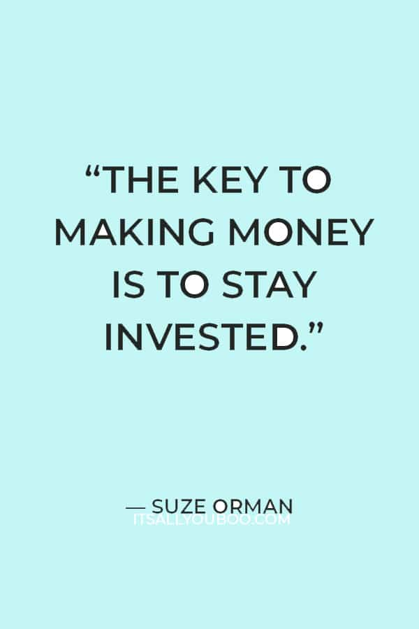 """""""The key to making money is to stay invested."""" ― Suze Orman"""