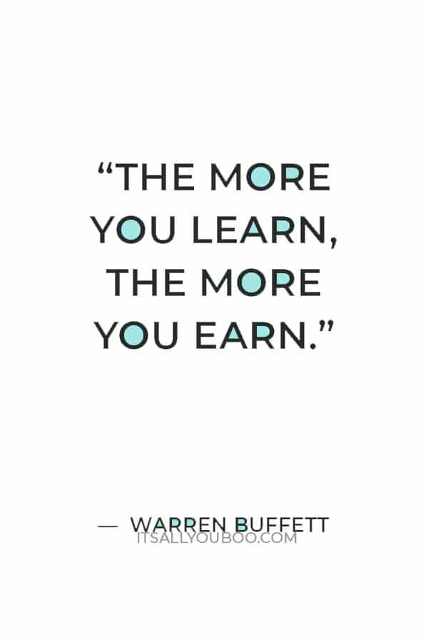 """""""The more you learn, the more you earn."""" ― Warren Buffett"""