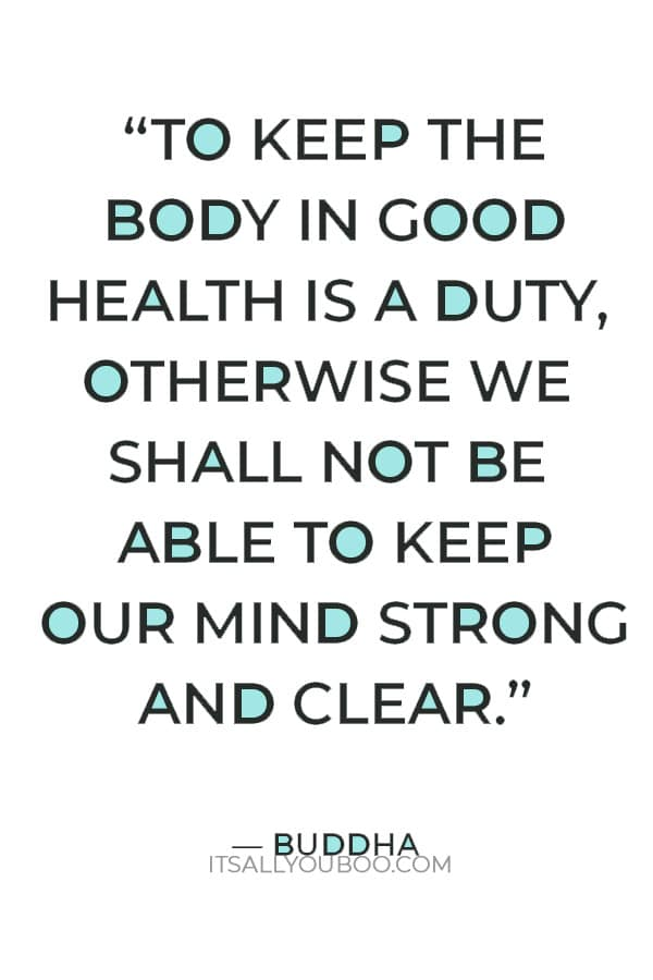 """""""To keep the body in good health is a duty, otherwise we shall not be able to keep our mind strong and clear."""" ― Buddha"""