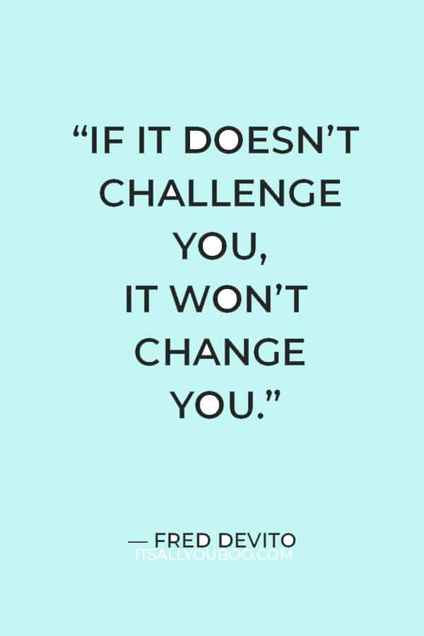 """""""If it doesn't challenge you, it won't change you."""" ― Fred Devito"""