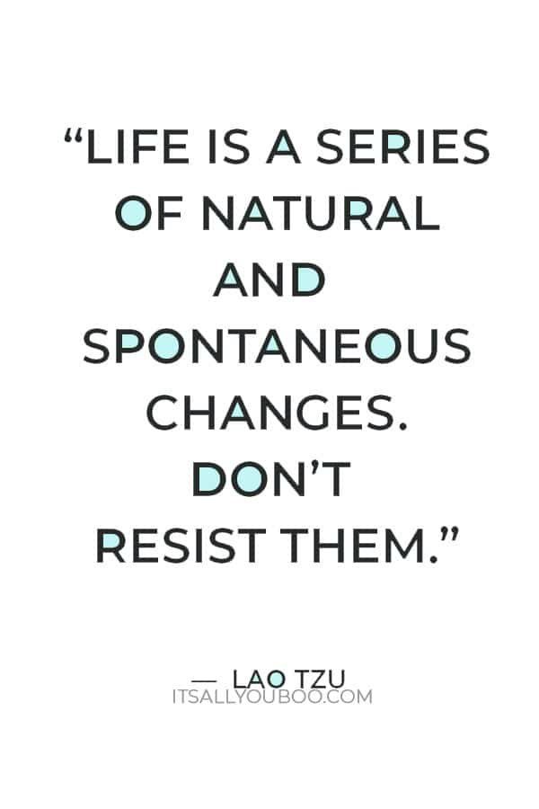 """""""Life is a series of natural and spontaneous changes. Don't resist them."""" ― Lao Tzu"""