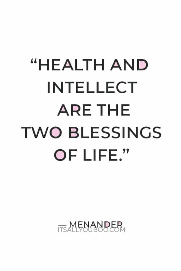 """""""Health and intellect are the two blessings of life."""" ― Menander"""