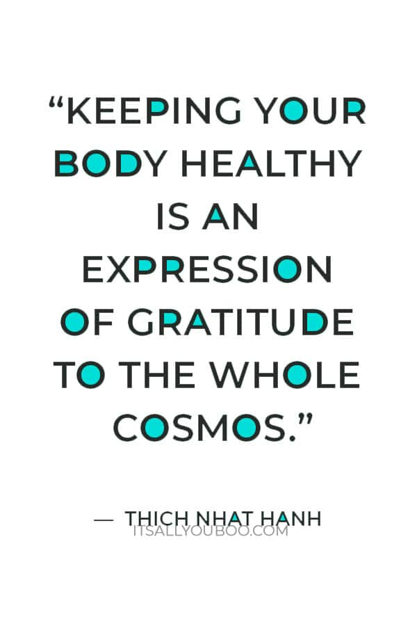 """""""Keeping your body healthy is an expression of gratitude to the whole cosmos- the trees, the clouds, everything."""" ― Thich Nhat Hanh"""
