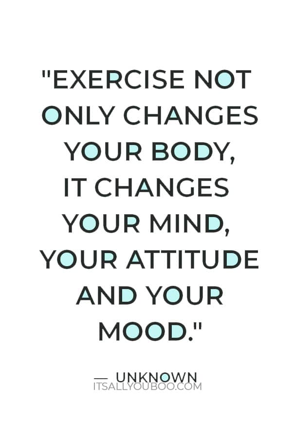 """""""Exercise not only changes your body, it changes your mind, your attitude and your mood."""" ― Unknown"""