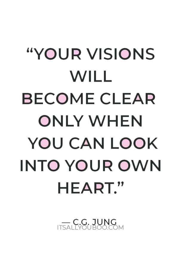 """""""Your visions will become clear only when you can look into your own heart. Who looks outside, dreams; who looks inside, awakes."""" ― C.G. Jung"""