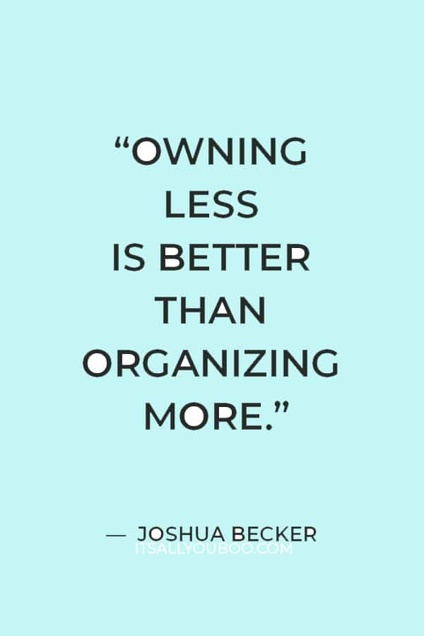 """""""Owning less is better than organizing more."""" ― Joshua Becker"""