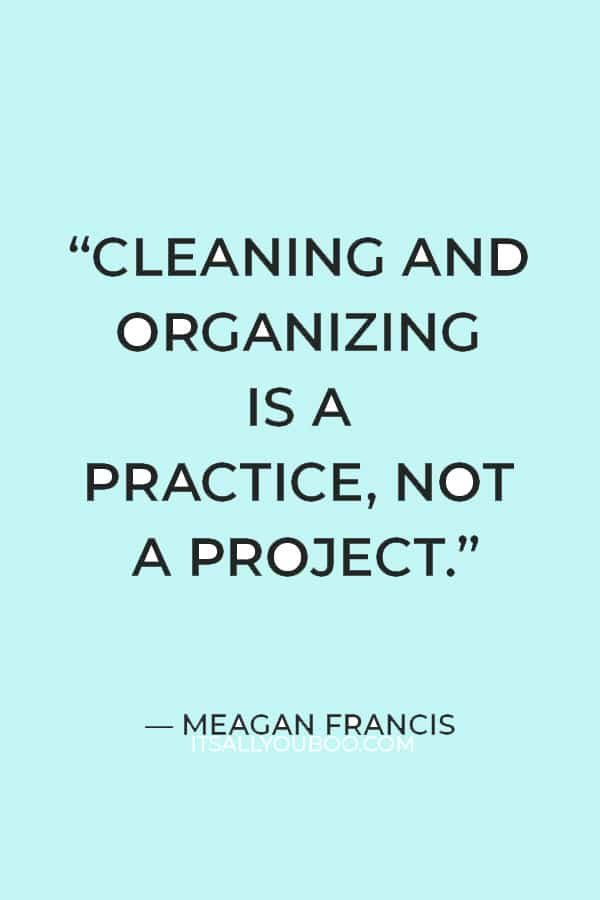 """""""Cleaning and organizing is a practice, not a project."""" — Meagan Francis"""