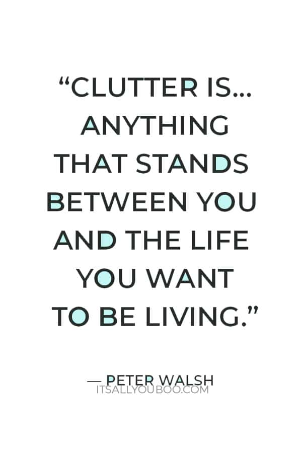 """""""Clutter is not just the stuff on your floor – it's anything that stands between you and the life you want to be living."""" — Peter Walsh"""