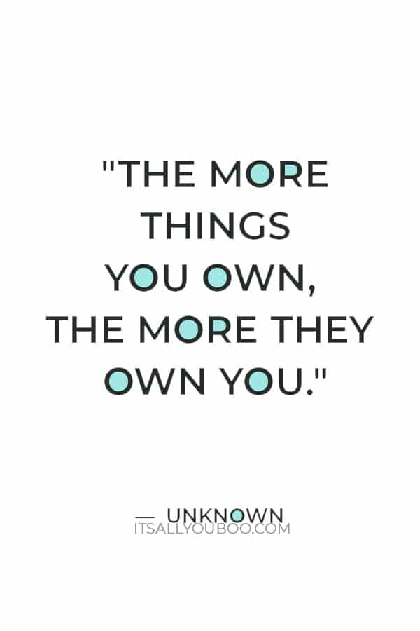 """""""The more things you own, the more they own you."""" — Unknown"""