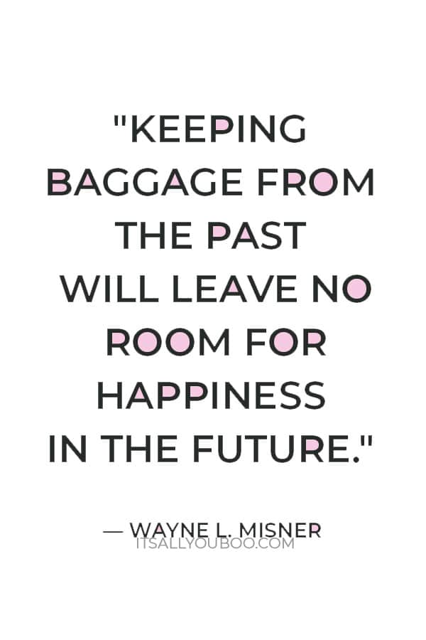 """Keeping baggage from the past will leave no room for happiness in the future."" — Wayne L. Misner"