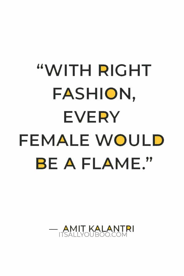"""""""With right fashion, every female would be a flame."""" ― Amit Kalantri"""