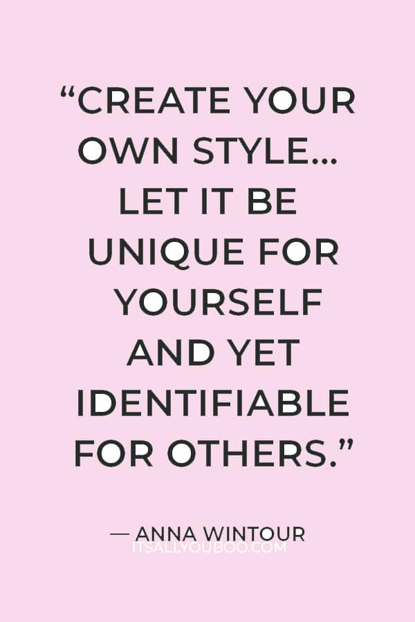 """""""Create your own style… let it be unique for yourself and yet identifiable for others."""" ― Anna Wintour"""