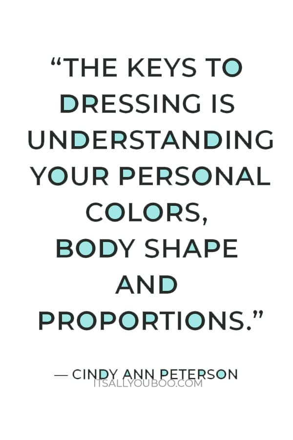 """""""The keys to dressing is understanding your personal colors, body shape and proportions.""""― Cindy Ann Peterson"""