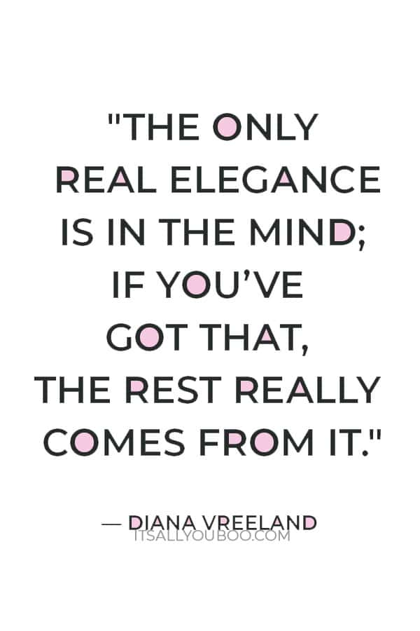 """""""The only real elegance is in the mind; if you've got that, the rest really comes from it."""" — Diana Vreeland"""