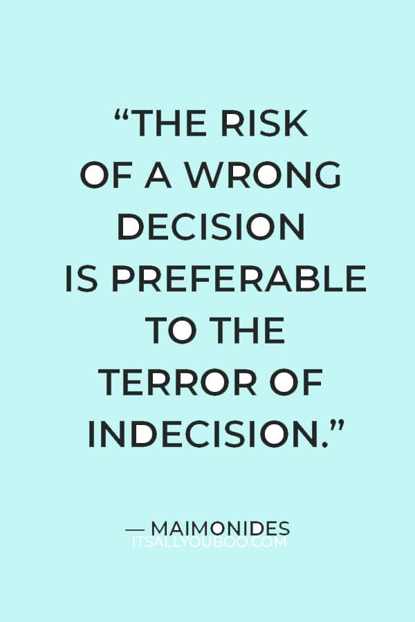 """""""The risk of a wrong decision is preferable to the terror of indecision."""" ― Maimonides"""