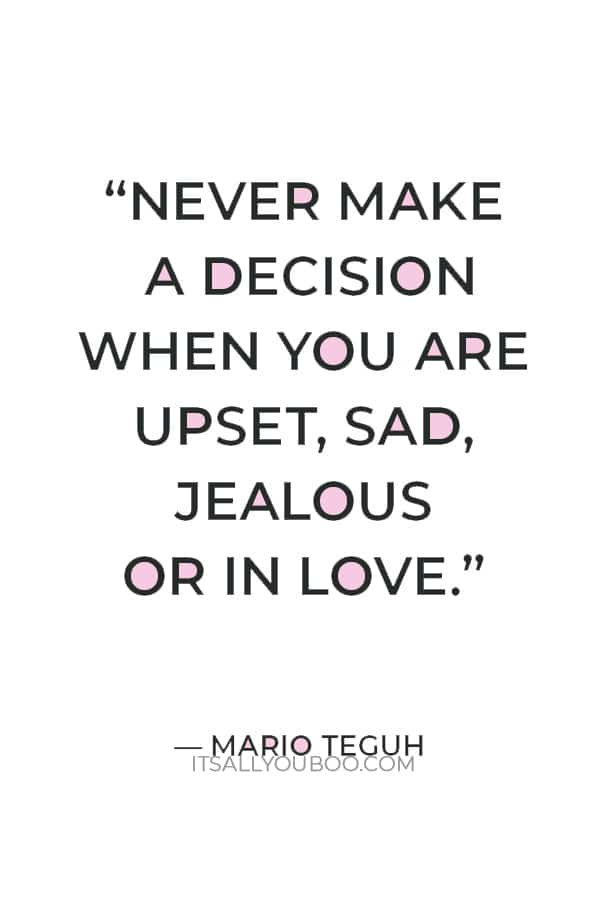 """""""Never make a decision when you are upset, sad, jealous or in love."""" ― Mario Teguh"""