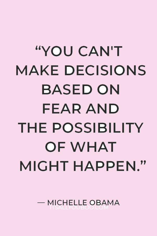 """""""You can't make decisions based on fear and the possibility of what might happen."""" ― Michelle Obama"""
