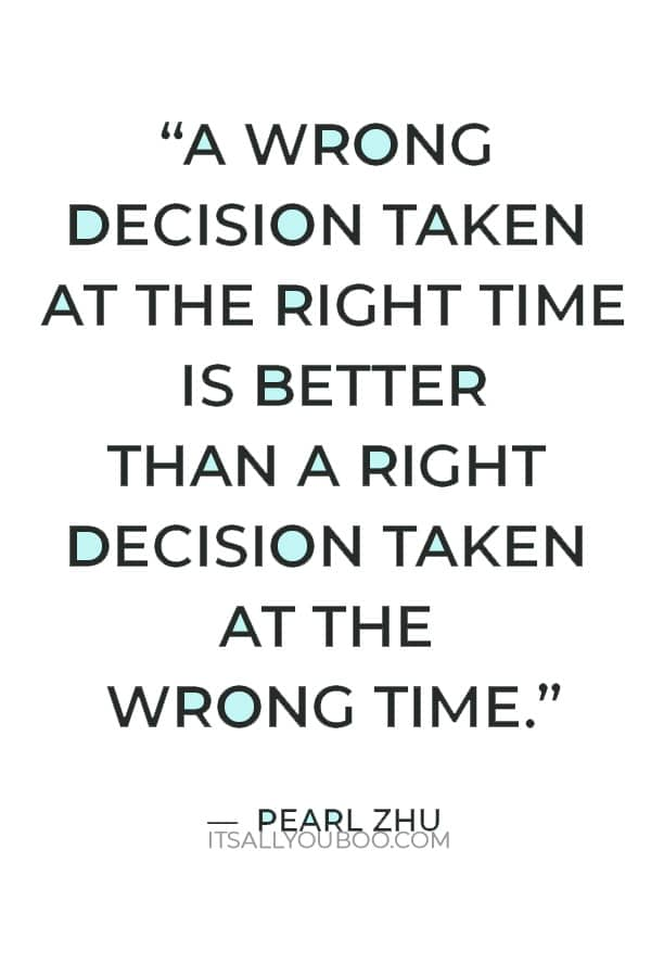 """""""A wrong decision taken at the right time is better than a right decision taken at the wrong time."""" ― Pearl Zhu"""