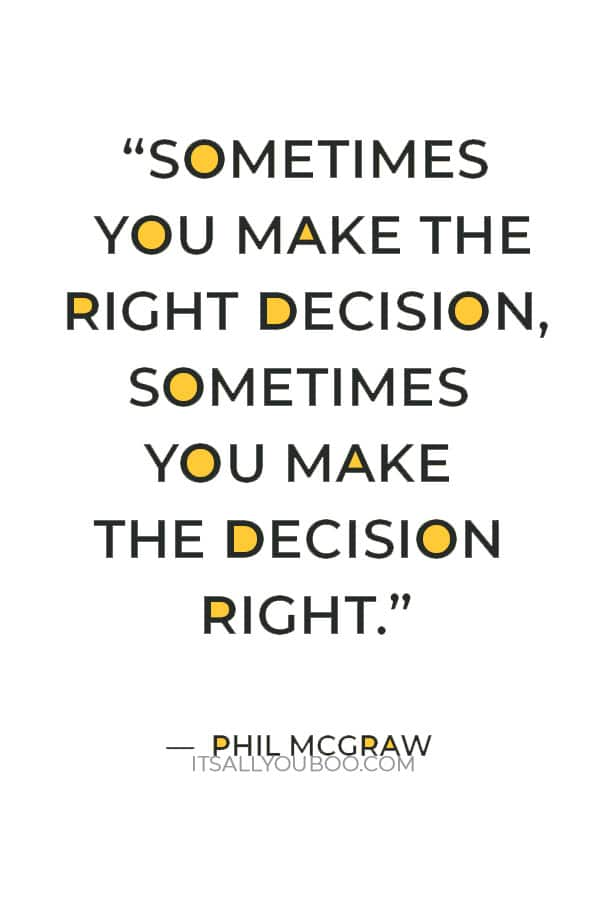 """""""Sometimes you make the right decision, sometimes you make the decision right."""" ― Phil McGraw"""