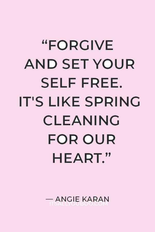 """""""Forgive and set your self free. When we forgive, we heal our own anger and hurt and are able to let love lead again. It's like spring cleaning for our heart."""" — Angie Karan"""