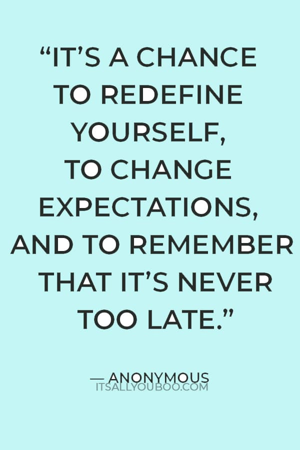 """""""It's about taking stock of who you are, and how others see you. It's a chance to redefine yourself, to change expectations, and to remember that it's never too late"""" — Anonymous"""