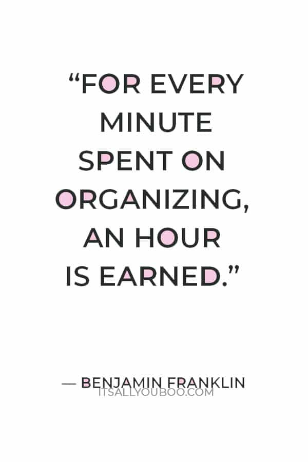 """""""For every minute spent on organizing, an hour is earned."""" — Benjamin Franklin"""