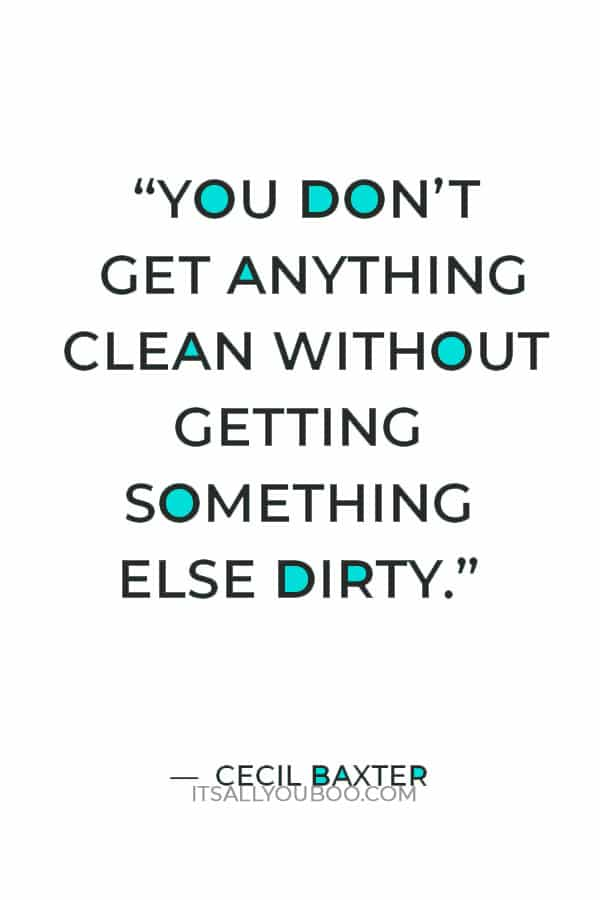 """""""You don't get anything clean without getting something else dirty."""" — Cecil Baxter"""