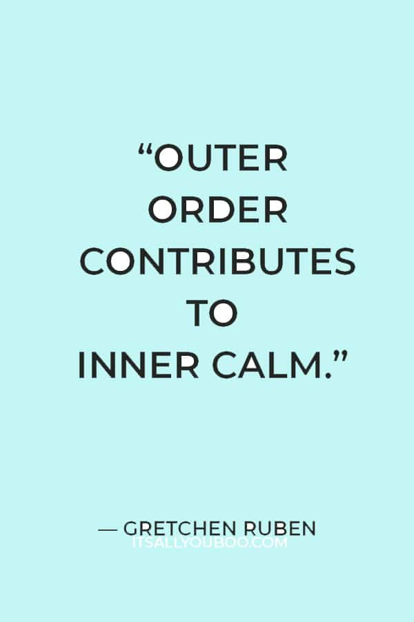 """""""Outer order contributes to inner calm."""" — Gretchen Ruben"""